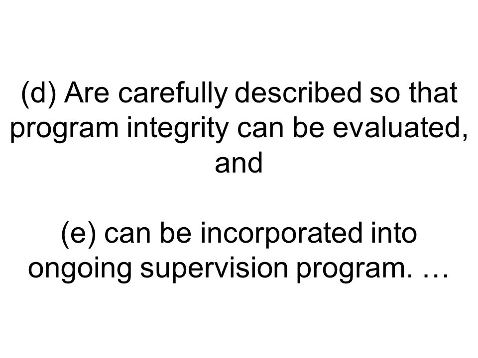 (d) Are carefully described so that program integrity can be evaluated, and (e) can be incorporated into ongoing supervision program. …