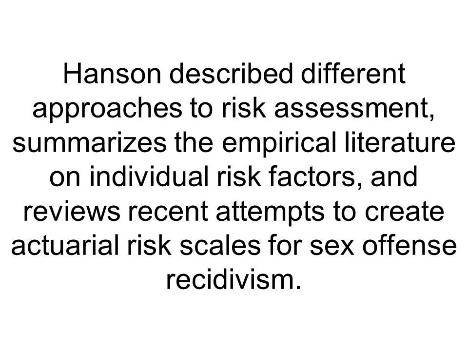 Hanson described different approaches to risk assessment, summarizes the empirical literature on individual risk factors, and reviews recent attempts