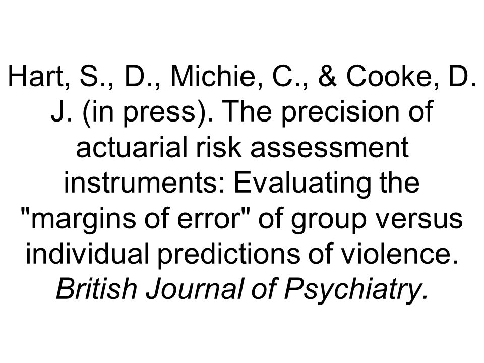Hart, S., D., Michie, C., & Cooke, D. J. (in press). The precision of actuarial risk assessment instruments: Evaluating the