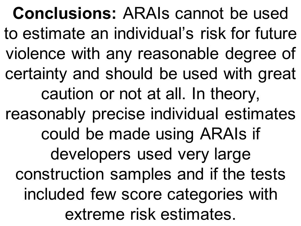Conclusions: ARAIs cannot be used to estimate an individuals risk for future violence with any reasonable degree of certainty and should be used with