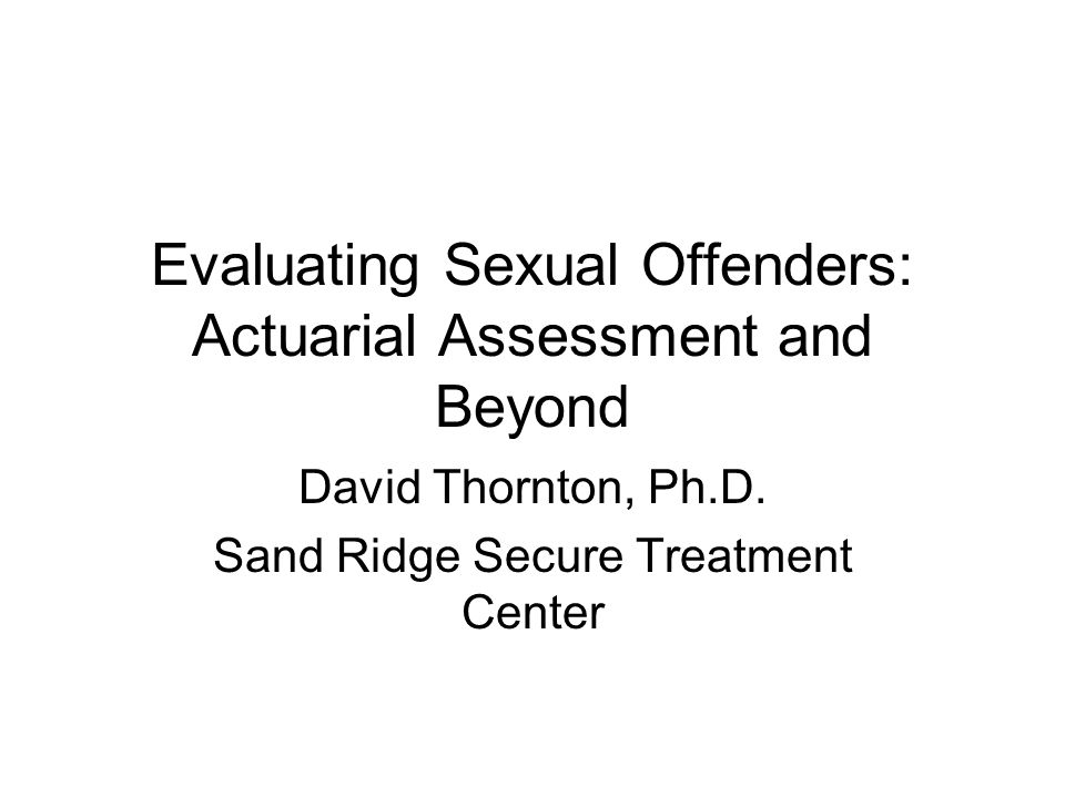 Evaluating Sexual Offenders: Actuarial Assessment and Beyond David Thornton, Ph.D. Sand Ridge Secure Treatment Center