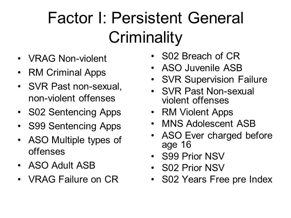 Factor I: Persistent General Criminality VRAG Non-violent RM Criminal Apps SVR Past non-sexual, non-violent offenses S02 Sentencing Apps S99 Sentencin