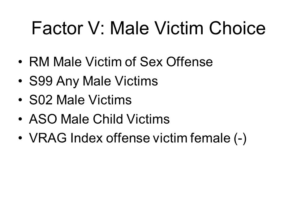 Factor V: Male Victim Choice RM Male Victim of Sex Offense S99 Any Male Victims S02 Male Victims ASO Male Child Victims VRAG Index offense victim fema