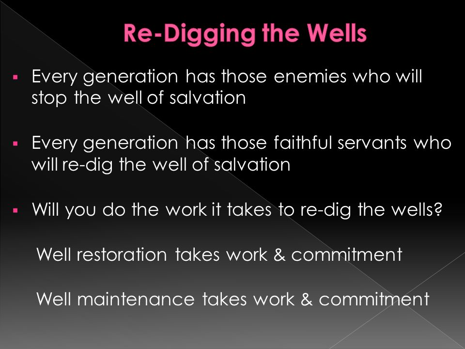 Every generation has those enemies who will stop the well of salvation Every generation has those faithful servants who will re-dig the well of salvation Will you do the work it takes to re-dig the wells.