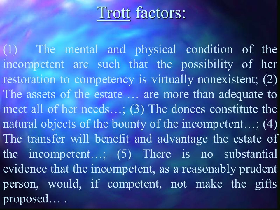 Trott factors: (1) The mental and physical condition of the incompetent are such that the possibility of her restoration to competency is virtually nonexistent; (2) The assets of the estate … are more than adequate to meet all of her needs…; (3) The donees constitute the natural objects of the bounty of the incompetent…; (4) The transfer will benefit and advantage the estate of the incompetent…; (5) There is no substantial evidence that the incompetent, as a reasonably prudent person, would, if competent, not make the gifts proposed….