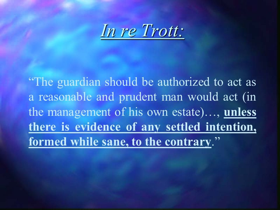 In re Trott: The guardian should be authorized to act as a reasonable and prudent man would act (in the management of his own estate)…, unless there is evidence of any settled intention, formed while sane, to the contrary.