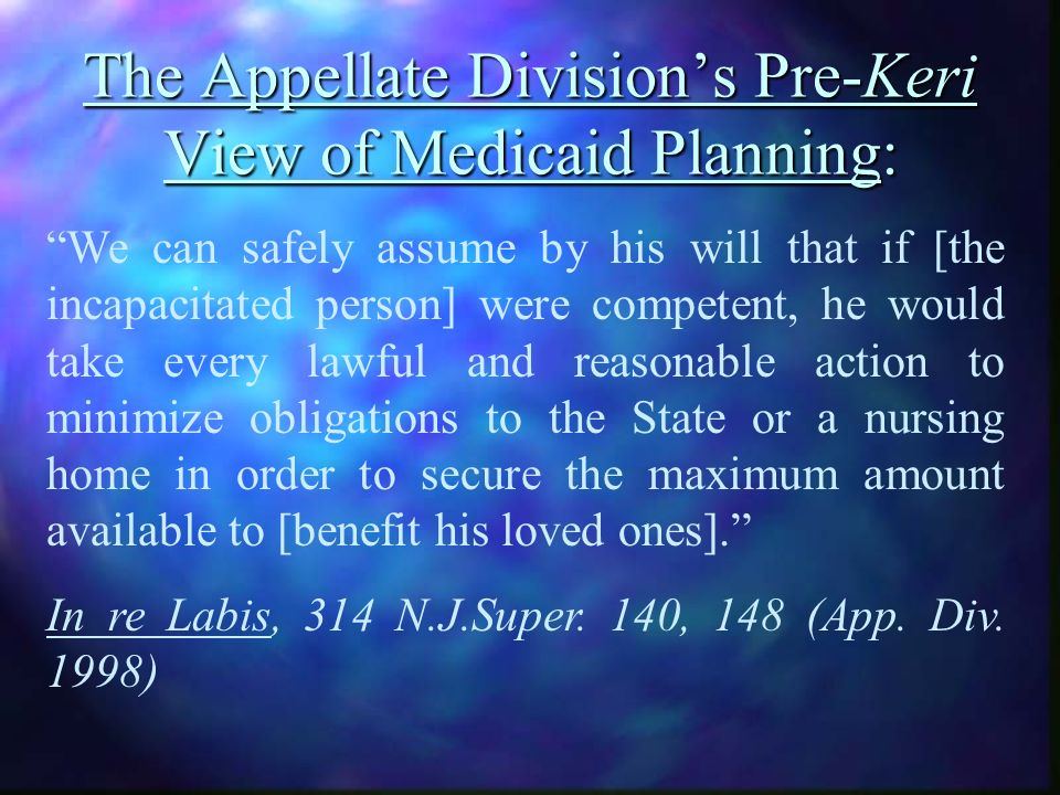 The Appellate Divisions Pre-Keri View of Medicaid Planning: We can safely assume by his will that if [the incapacitated person] were competent, he would take every lawful and reasonable action to minimize obligations to the State or a nursing home in order to secure the maximum amount available to [benefit his loved ones].