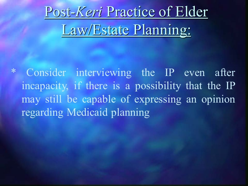 Post-Keri Practice of Elder Law/Estate Planning: * Consider interviewing the IP even after incapacity, if there is a possibility that the IP may still be capable of expressing an opinion regarding Medicaid planning