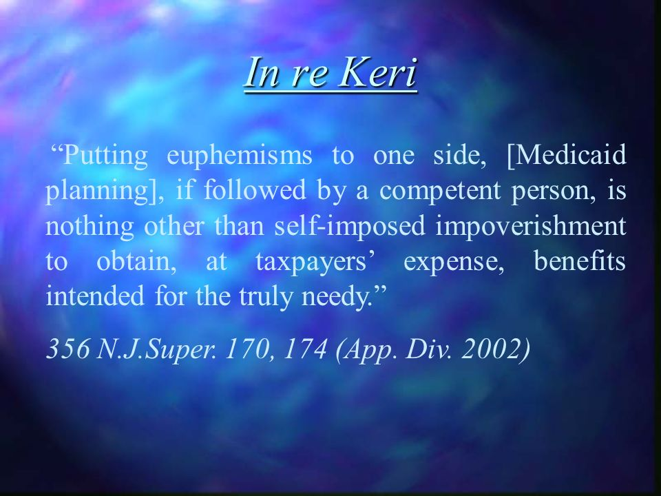 In re Keri Putting euphemisms to one side, [Medicaid planning], if followed by a competent person, is nothing other than self-imposed impoverishment to obtain, at taxpayers expense, benefits intended for the truly needy.
