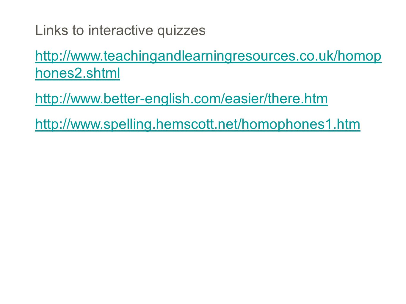 Links to interactive quizzes http://www.teachingandlearningresources.co.uk/homop hones2.shtml http://www.better-english.com/easier/there.htm http://ww