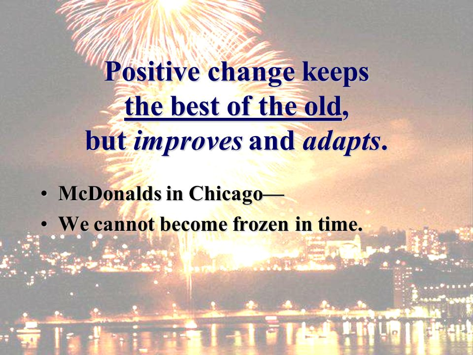 Positive change keeps the best of the old, but improves and adapts. McDonalds in ChicagoMcDonalds in Chicago We cannot become frozen in time.We cannot