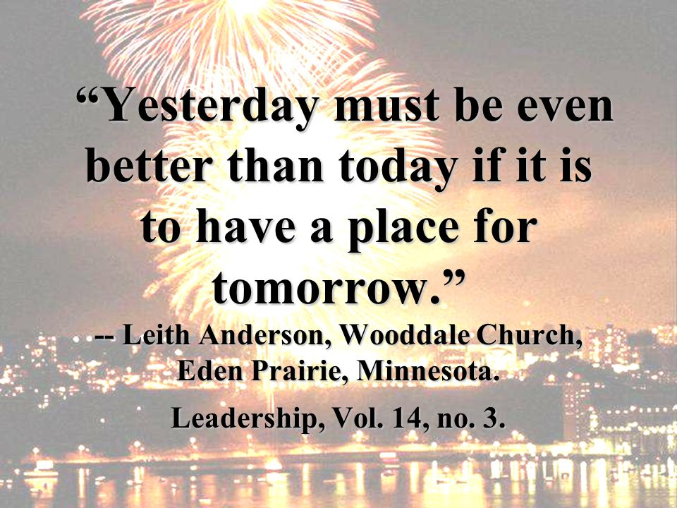 Yesterday must be even better than today if it is to have a place for tomorrow. -- Leith Anderson, Wooddale Church, Eden Prairie, Minnesota. Leadershi