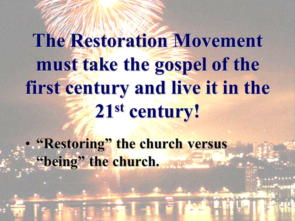 The Restoration Movement must take the gospel of the first century and live it in the 21 st century.