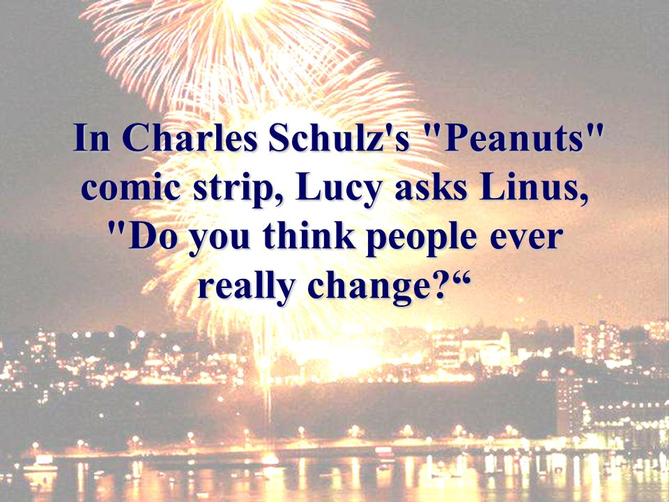 In Charles Schulz s Peanuts comic strip, Lucy asks Linus, Do you think people ever really change.