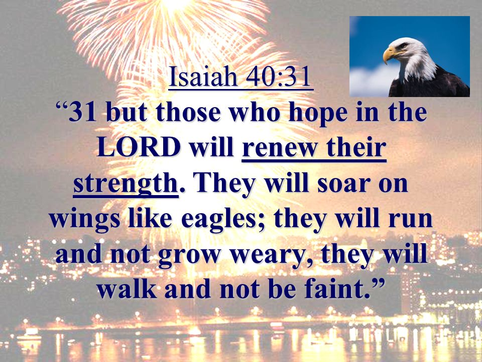 Isaiah 40:3131 but those who hope in the LORD will renew their strength. They will soar on wings like eagles; they will run and not grow weary, they w
