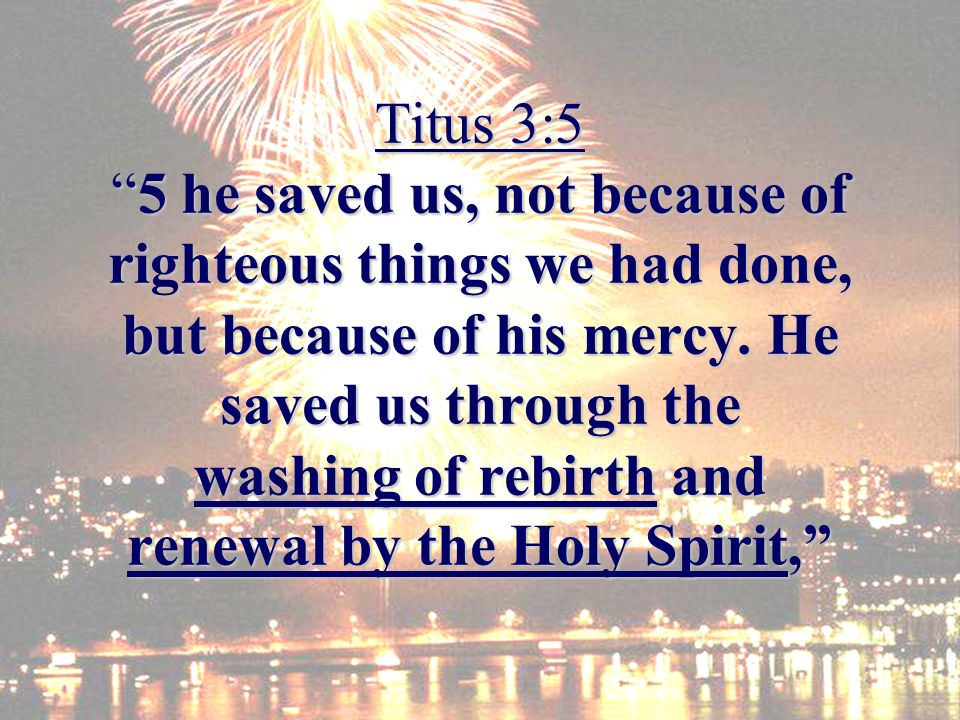 Titus 3:55 he saved us, not because of righteous things we had done, but because of his mercy.