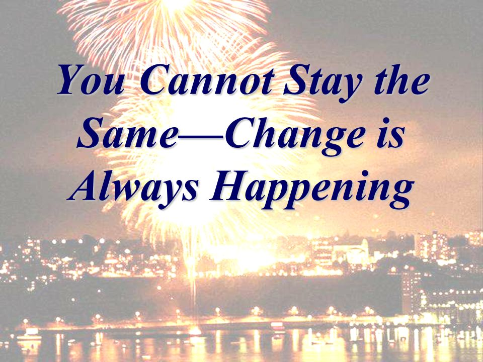 You Cannot Stay the SameChange is Always Happening