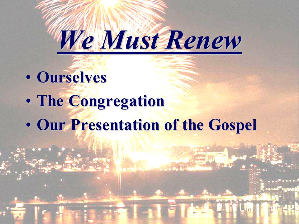 We Must Renew OurselvesOurselves The CongregationThe Congregation Our Presentation of the GospelOur Presentation of the Gospel