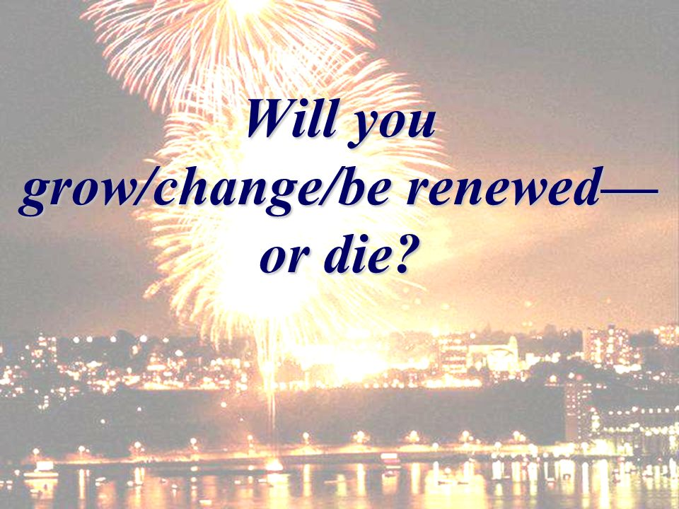 Will you grow/change/be renewed or die?