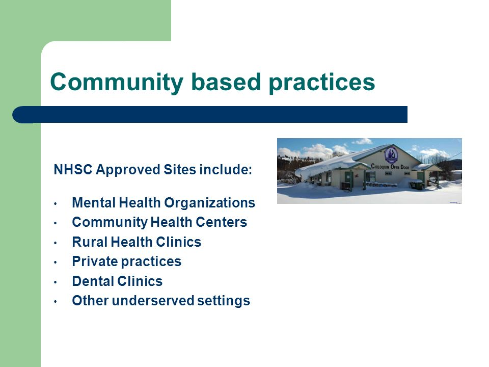 Community based practices NHSC Approved Sites include: Mental Health Organizations Community Health Centers Rural Health Clinics Private practices Dental Clinics Other underserved settings