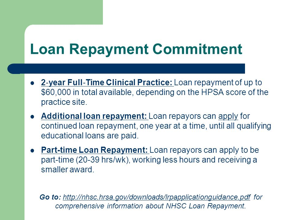 Loan Repayment Commitment 2 year Full Time Clinical Practice: Loan repayment of up to $60,000 in total available, depending on the HPSA score of the practice site.