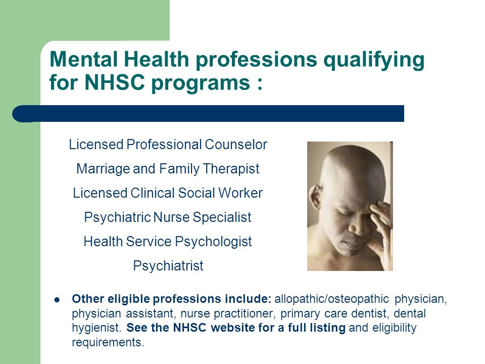 Mental Health professions qualifying for NHSC programs : Other eligible professions include: allopathic/osteopathic physician, physician assistant, nurse practitioner, primary care dentist, dental hygienist.