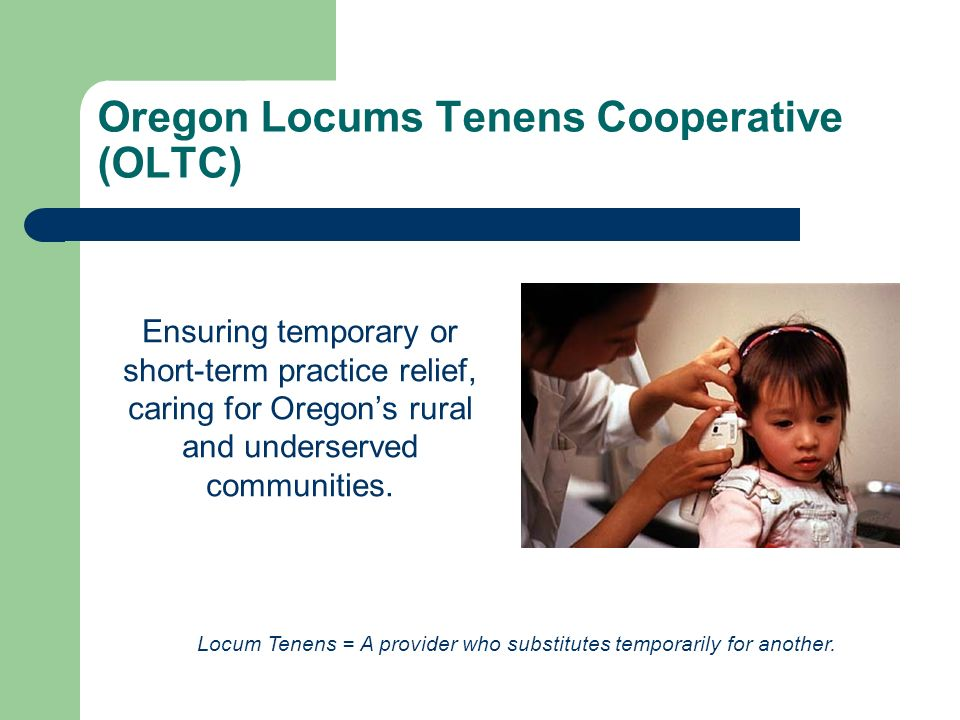 Oregon Locums Tenens Cooperative (OLTC) Ensuring temporary or short-term practice relief, caring for Oregons rural and underserved communities.