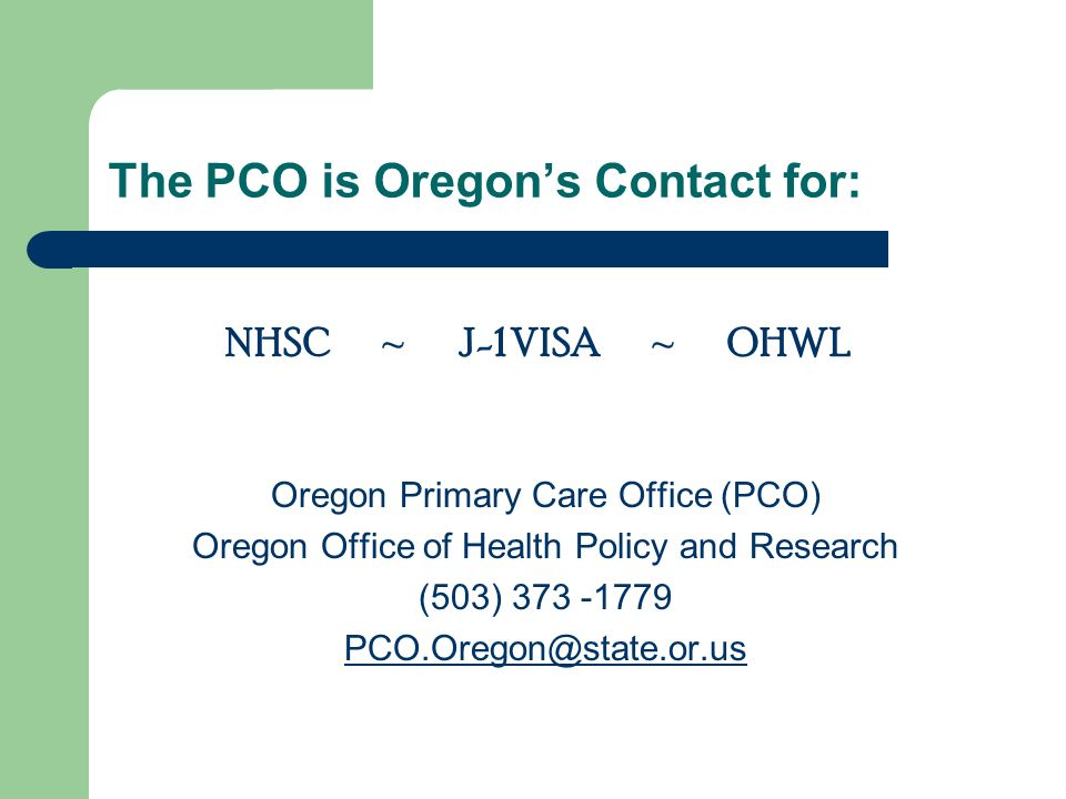 The PCO is Oregons Contact for: Oregon Primary Care Office (PCO) Oregon Office of Health Policy and Research (503) NHSC ~ J-1 VISA ~ OHWL