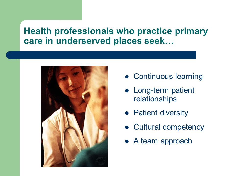 Health professionals who practice primary care in underserved places seek… Continuous learning Long-term patient relationships Patient diversity Cultural competency A team approach
