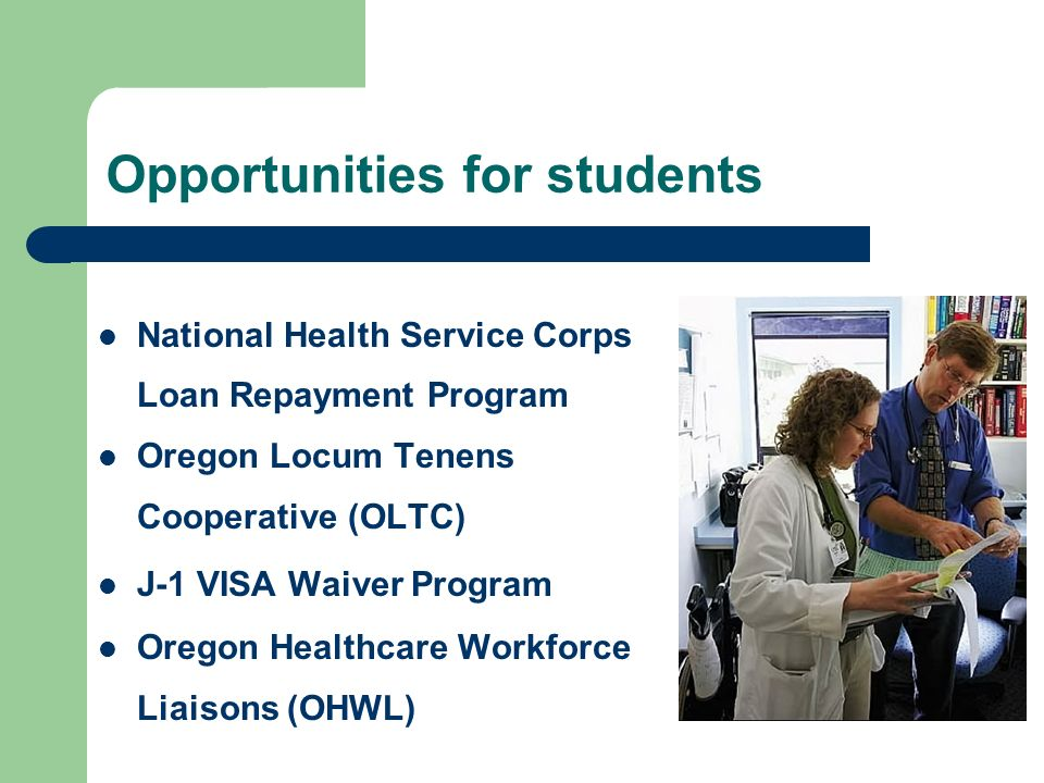 Opportunities for students National Health Service Corps Loan Repayment Program Oregon Locum Tenens Cooperative (OLTC) J-1 VISA Waiver Program Oregon Healthcare Workforce Liaisons (OHWL)