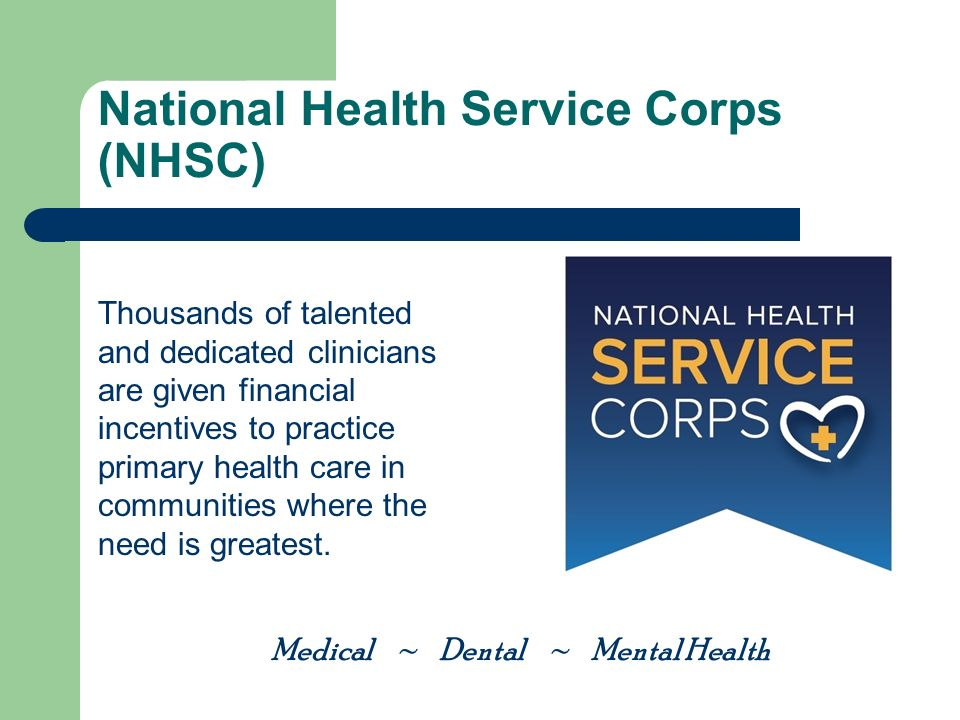 National Health Service Corps (NHSC) Thousands of talented and dedicated clinicians are given financial incentives to practice primary health care in communities where the need is greatest.