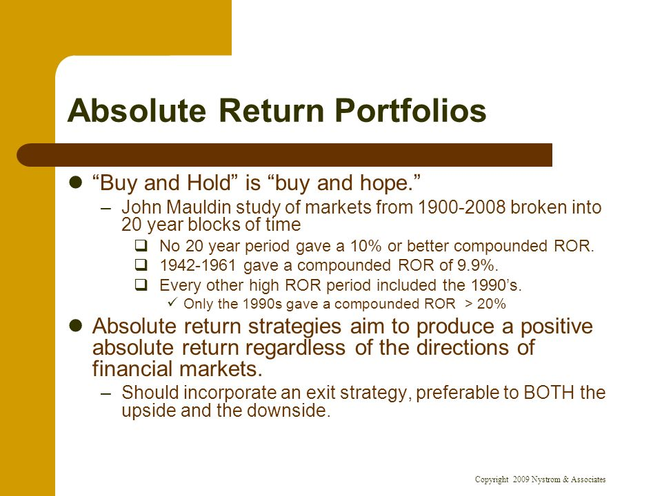 Copyright 2009 Nystrom & Associates Absolute Return Portfolios Buy and Hold is buy and hope. –John Mauldin study of markets from 1900-2008 broken into