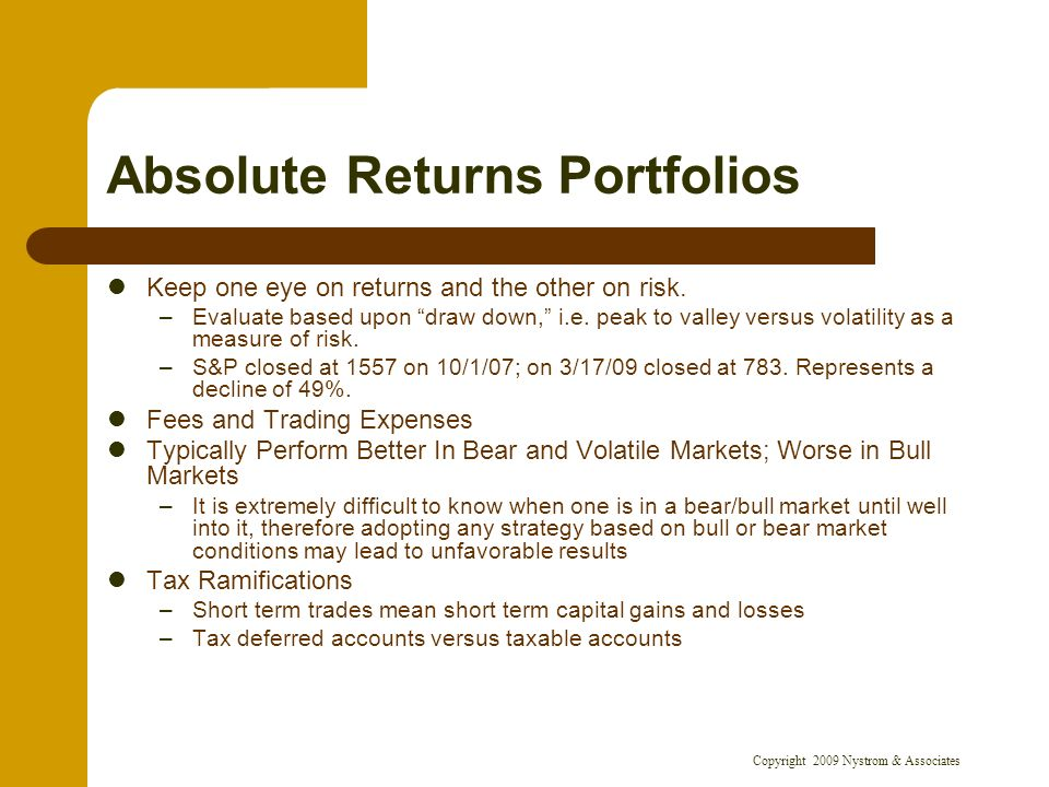 Copyright 2009 Nystrom & Associates Absolute Returns Portfolios Keep one eye on returns and the other on risk. –Evaluate based upon draw down, i.e. pe