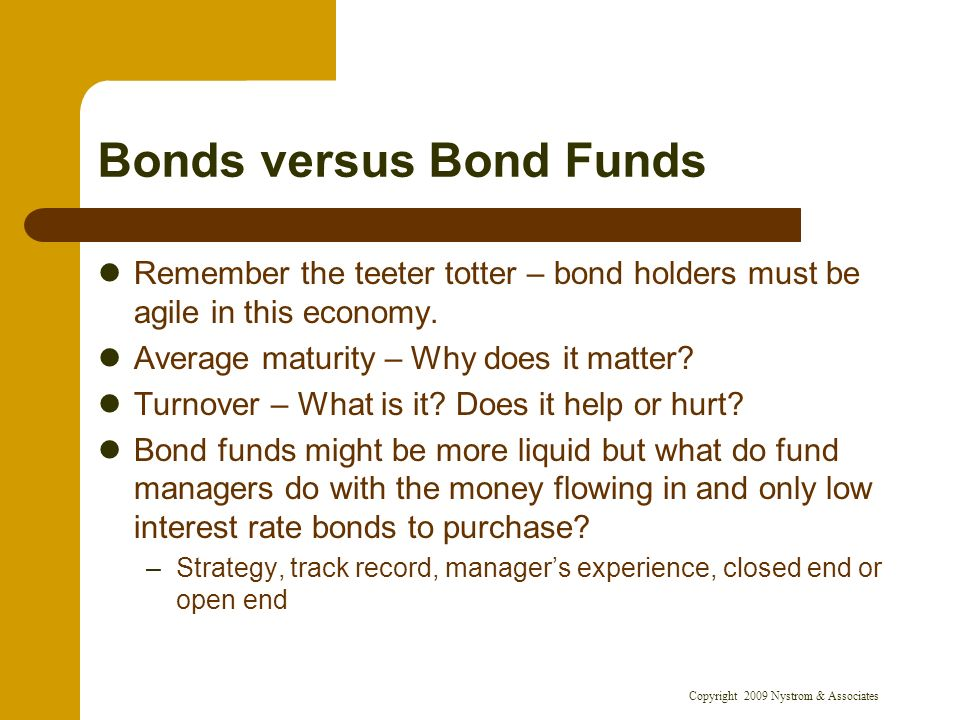 Copyright 2009 Nystrom & Associates Bonds versus Bond Funds Remember the teeter totter – bond holders must be agile in this economy.