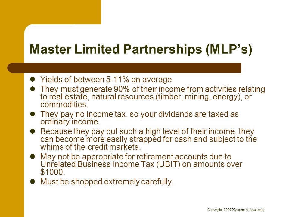 Copyright 2009 Nystrom & Associates Master Limited Partnerships (MLPs) Yields of between 5-11% on average They must generate 90% of their income from