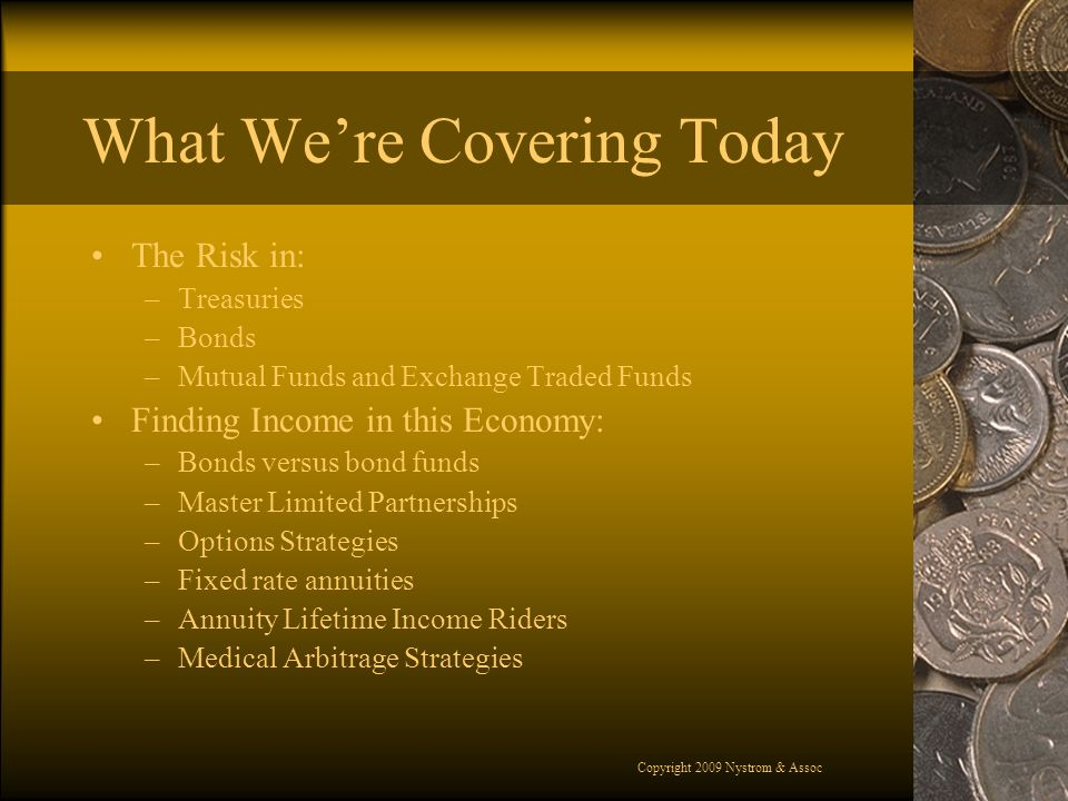 Copyright 2009 Nystrom & Assoc What Were Covering Today The Risk in: –Treasuries –Bonds –Mutual Funds and Exchange Traded Funds Finding Income in this Economy: –Bonds versus bond funds –Master Limited Partnerships –Options Strategies –Fixed rate annuities –Annuity Lifetime Income Riders –Medical Arbitrage Strategies