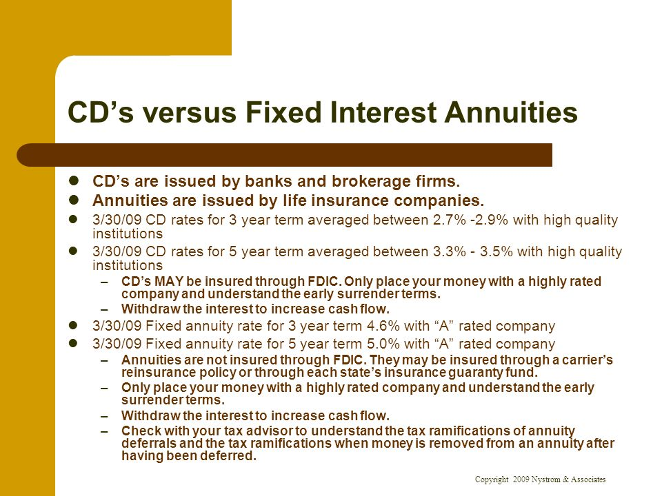 Copyright 2009 Nystrom & Associates CDs versus Fixed Interest Annuities CDs are issued by banks and brokerage firms.