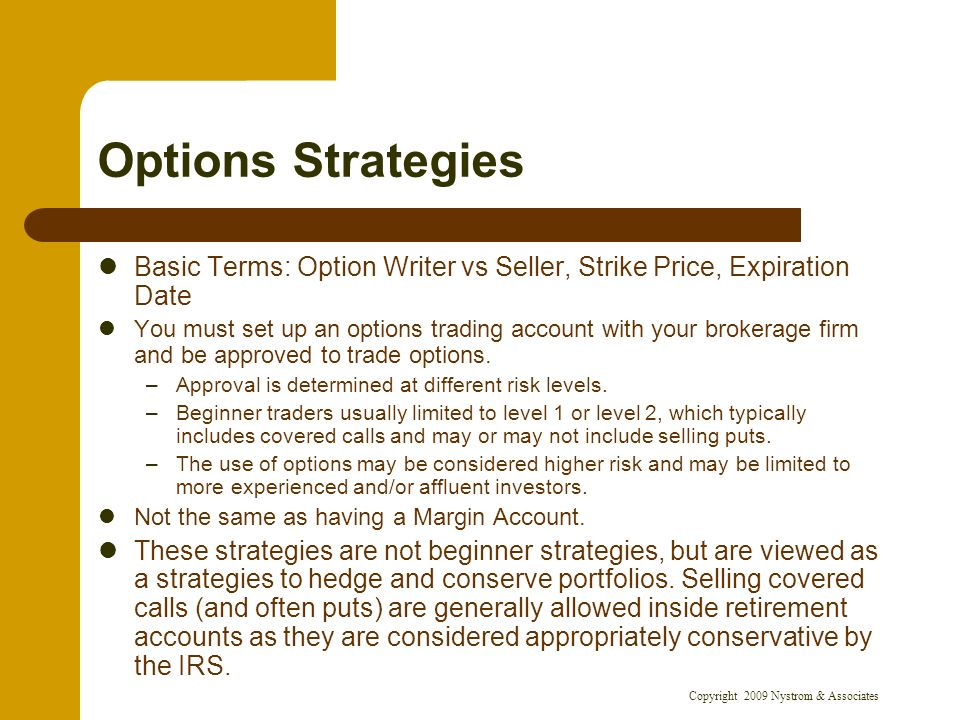 Copyright 2009 Nystrom & Associates Options Strategies Basic Terms: Option Writer vs Seller, Strike Price, Expiration Date You must set up an options trading account with your brokerage firm and be approved to trade options.