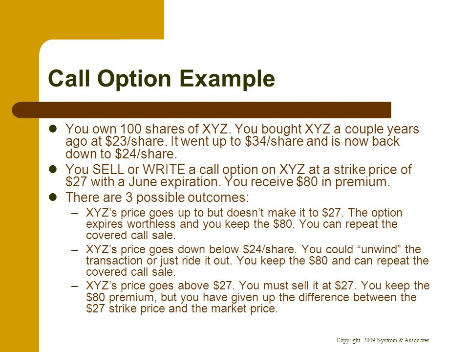 Copyright 2009 Nystrom & Associates Call Option Example You own 100 shares of XYZ. You bought XYZ a couple years ago at $23/share. It went up to $34/s
