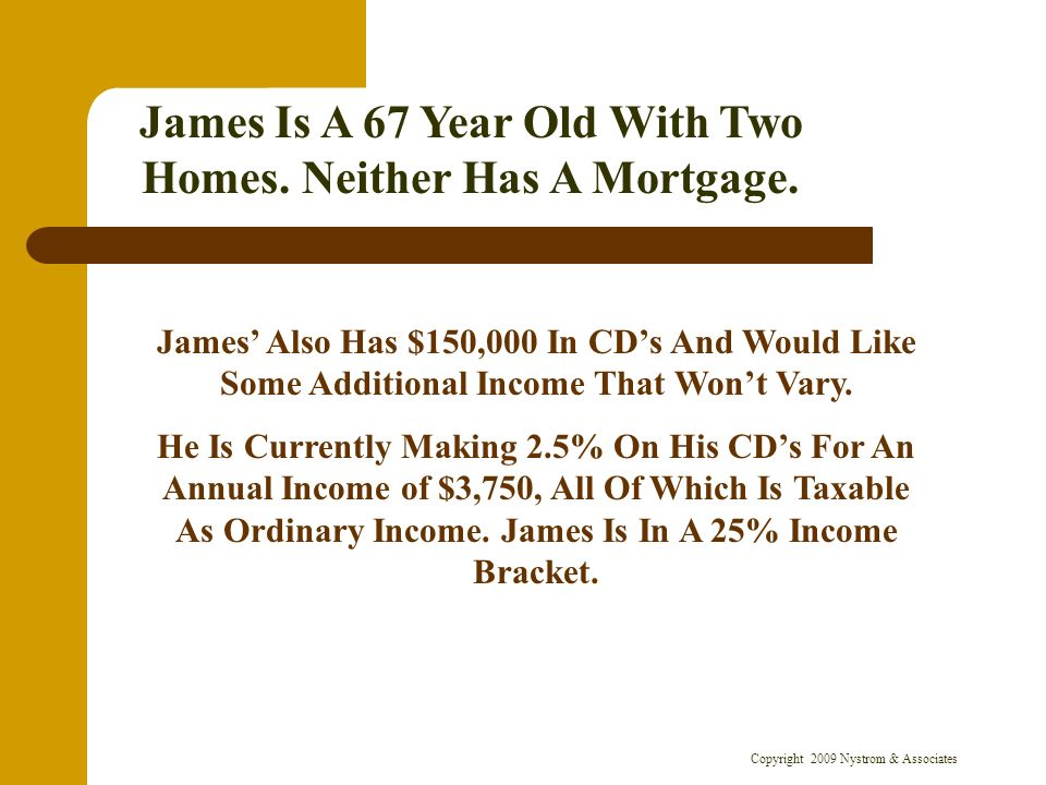 Copyright 2009 Nystrom & Associates James Is A 67 Year Old With Two Homes. Neither Has A Mortgage. James Also Has $150,000 In CDs And Would Like Some