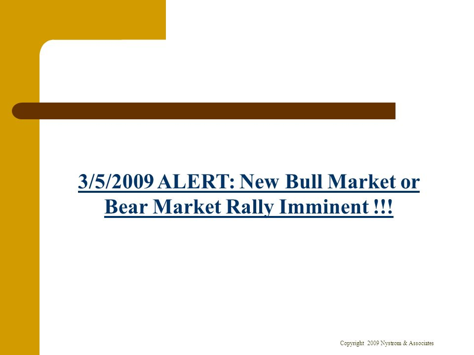 Copyright 2009 Nystrom & Associates 3/5/2009 ALERT: New Bull Market or Bear Market Rally Imminent !!!