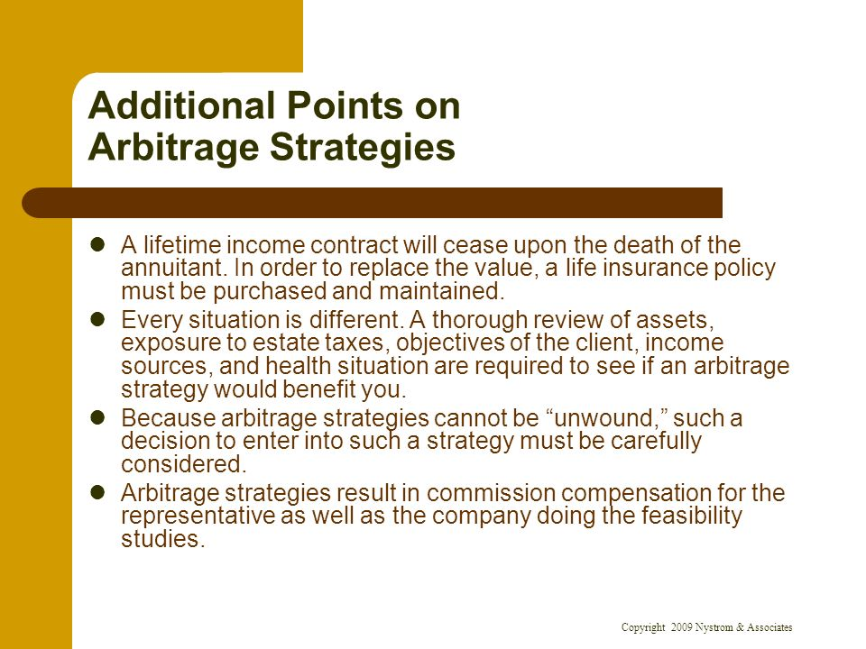Copyright 2009 Nystrom & Associates Additional Points on Arbitrage Strategies A lifetime income contract will cease upon the death of the annuitant. I