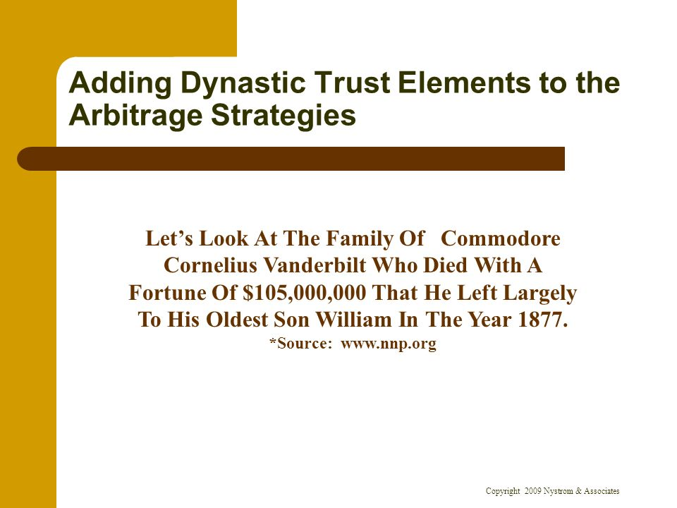 Copyright 2009 Nystrom & Associates Adding Dynastic Trust Elements to the Arbitrage Strategies Lets Look At The Family Of Commodore Cornelius Vanderbilt Who Died With A Fortune Of $105,000,000 That He Left Largely To His Oldest Son William In The Year 1877.