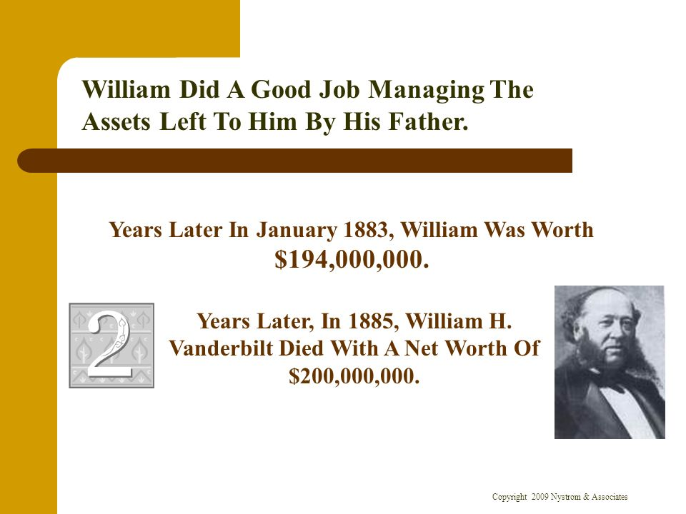Copyright 2009 Nystrom & Associates Years Later In January 1883, William Was Worth $194,000,000. William Did A Good Job Managing The Assets Left To Hi