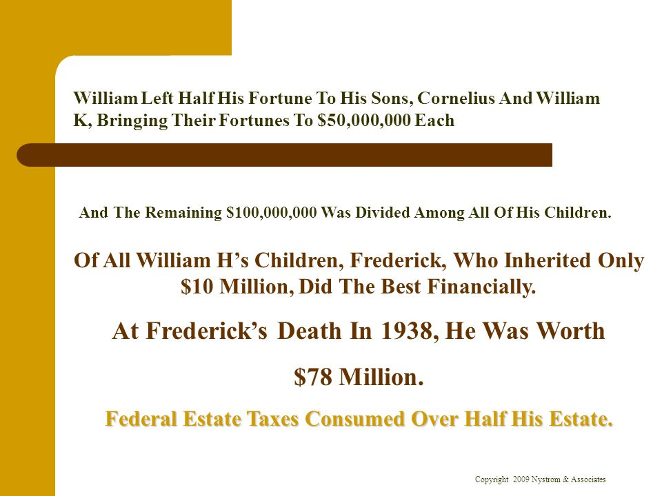 Copyright 2009 Nystrom & Associates William Left Half His Fortune To His Sons, Cornelius And William K, Bringing Their Fortunes To $50,000,000 Each And The Remaining $100,000,000 Was Divided Among All Of His Children.