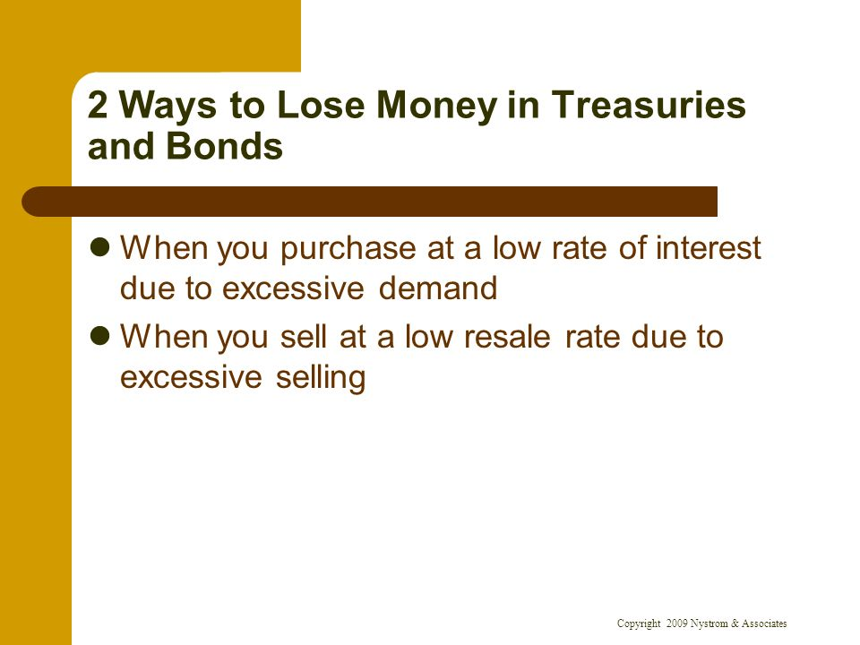 Copyright 2009 Nystrom & Associates 2 Ways to Lose Money in Treasuries and Bonds When you purchase at a low rate of interest due to excessive demand W