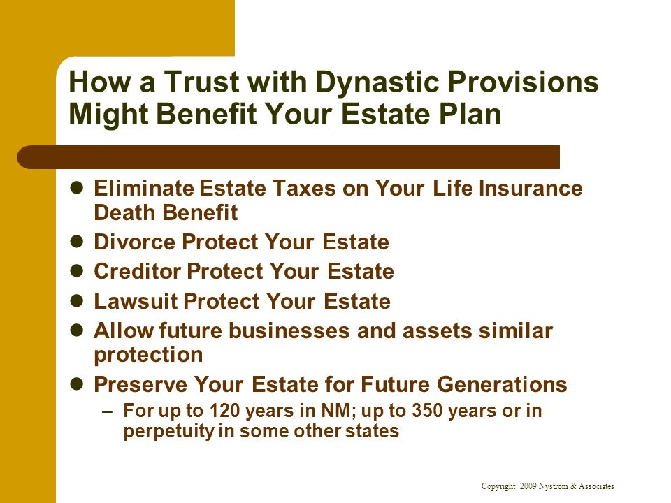 Copyright 2009 Nystrom & Associates How a Trust with Dynastic Provisions Might Benefit Your Estate Plan Eliminate Estate Taxes on Your Life Insurance Death Benefit Divorce Protect Your Estate Creditor Protect Your Estate Lawsuit Protect Your Estate Allow future businesses and assets similar protection Preserve Your Estate for Future Generations –For up to 120 years in NM; up to 350 years or in perpetuity in some other states