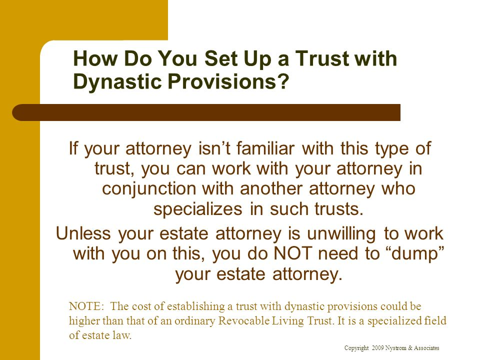 Copyright 2009 Nystrom & Associates How Do You Set Up a Trust with Dynastic Provisions? If your attorney isnt familiar with this type of trust, you ca