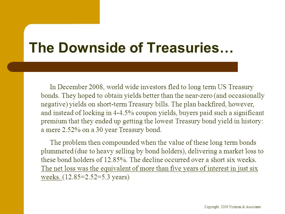 Copyright 2009 Nystrom & Associates The Downside of Treasuries… In December 2008, world wide investors fled to long term US Treasury bonds. They hoped