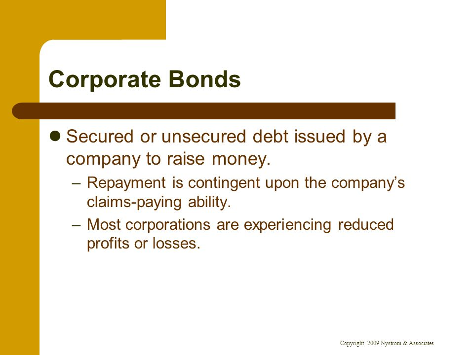 Copyright 2009 Nystrom & Associates Corporate Bonds Secured or unsecured debt issued by a company to raise money. –Repayment is contingent upon the co
